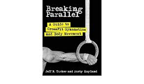 breaking parallel a guide to crossfit gymnastics and body movement jeff r tucker 9781936608805 amazon books
