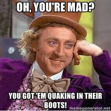 Oh, you're mad? You got 'em quaking in their boots! - willy wonka ... via Relatably.com