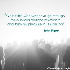 Christian Quotes About Worship Best Of John Piper Quote Outward Motions Of Worship ChristianQuotes