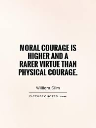 moral courage is higher and a rarer virtue than physical courage moral courage is higher and a rarer virtue than physical courage