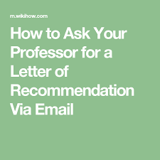 ask your professor for a letter of recommendation via email school