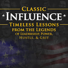 classic influence the classic influence podcast show classic influence podcast timeless lessons from the legends of leadership power hustle and grit