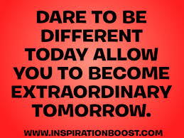 Dare To Be Different Today Allow You To Become Extraordinary Tomorrow Unique Dare Quotes