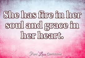 Fire Quotes Interesting She Has Fire In Her Soul And Grace In Her Heart PureLoveQuotes