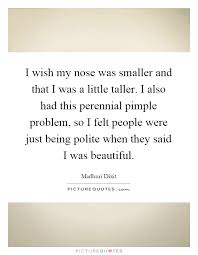 Beautiful Nose Quotes Best Of I Wish My Nose Was Smaller And That I Was A Little Taller I