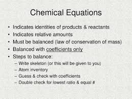 chemical equations indicates identities of s reactants indicates relative amounts must be balanced