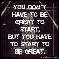 You Dont Have To Be Great To Start But You Have To Start To Be Adorable Be Great Quotes