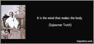 Sojourner Truth Quotes Inspiration It Is The Mind That Makes The Body Sojourner Truth Quotes Quote