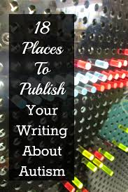 places to publish your writing about autism beyond your blog 18 places to publish your writing about autism beyond your blog