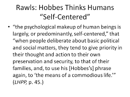 philosophy e ethical theory week three hobbes and egoism  rawls hobbes thinks humans self centered the psychological makeup of human beings is largely