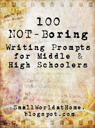 best high school writing prompts ideas middle  adapt for ells could be good for most ages smallworld 100 not boring writing prompts for middle and high schoolers