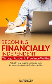 becoming financially independent through academic lance  becoming financially independent through academic lance writing a step by step guide to