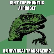 Ipa is a phonetic notation system that uses a set of symbols to represent each distinct sound that exists in human spoken language. Isn T The Phonetic Alphabet A Universal Translator Philosoraptor Meme Generator