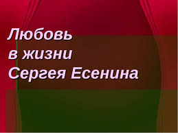 Презентация Любовь в жизни и творчестве Сергея Есенина  Любовь в жизни Сергея Есенина