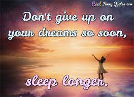 Don T Give Up On Your Dreams Quotes Best of Don't Give Up On Your Dreams So Soon Sleep Longer