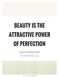 The Power Of Beauty Quotes Best Of Beauty Is The Attractive Power Of Perfection Ananda Coomaraswamy