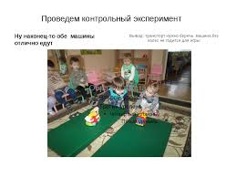 Презентация Эксперименты в детском саду первая младшая группа  слайда 18 Проведем контрольный эксперимент Ну наконец то обе машины отлично едут Вывод