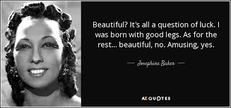 Quotes About Beautiful Legs Best of Josephine Baker Quote Beautiful It's All A Question Of Luck I Was