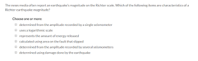 A logarithmic scale is a nonlinear scale often used when analyzing a large range of quantities. Solved The News Media Often Report An Earthquake S Magnitude On The Richter Scale Which Of The Following Items Are Characteristics Of A Richter Ea Course Hero