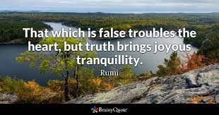 Rumi Quotes On Life Extraordinary That Which Is False Troubles The Heart But Truth Brings Joyous
