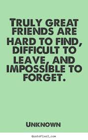 Great Friends Quotes Extraordinary Truly Great Friends Are Hard To Find Difficult To Leave And