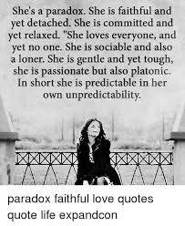 Platonic Love Quotes New She's A Paradox She Is Faithful And Yet Detached She Is Committed