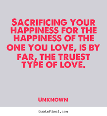Sacrificing Your Happiness For The Happiness Of The One Unknown Delectable Quotation About Love And Sacrifice