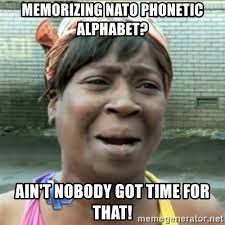 Memorizing the nato phonetic alphabet is one of the most useful things i have ever done. Memorizing Nato Phonetic Alphabet Ain T Nobody Got Time For That Ain T Nobody Got Time Fo That Meme Generator