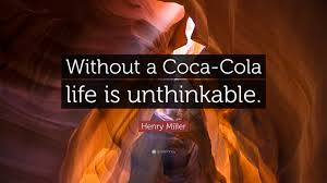 "Coca Cola Quotes Henry Miller Quote ""Without a CocaCola life is unthinkable"" 100 23"