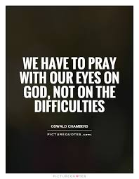 Pray Quotes Enchanting We Have To Pray With Our Eyes On God Not On The Difficulties