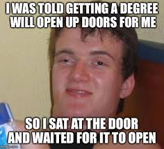 10 guy meme i was told getting a degree will open up doors for me