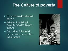 theories of poverty the culture of poverty  oscar lewis  2 the culture of poverty  oscar lewis developed theory  believes that living in poverty creates its own culture  this culture is learned and shared