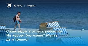 С кем ездят в отпуск россияне: На курорт без жены? Мечта, да и ...