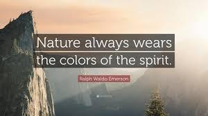 ralph waldo emerson quote ldquo nature always wears the colors of the ralph waldo emerson quote ldquonature always wears the colors of the spirit rdquo