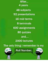 ✅ best memes about rolling number rolling number memes 4 years 48 subjects 92 presentations 16 mid terms 8 terminals 600 assignments 80 quizzes and 2000 lectures the only thing i remember is my roll number