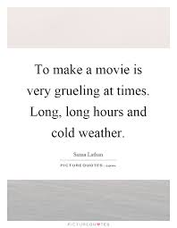 Cold Weather Quotes Mesmerizing To Make A Movie Is Very Grueling At Times Long Long Hours And