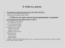 Презентация по русскому языку на тему Имя существительное  Работа у доски Подчеркнуть существительные дать им характеристику Днем