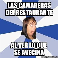 Meme Annoying Facebook Girl - Las camareras del restaurante Al ver lo que  se avecina - 27333205