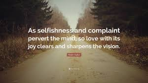 Helen Keller Quote As Selfishness And Complaint Pervert The Mind