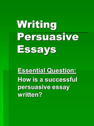 writing persuasive essays essential question how is a successful  1 writing persuasive