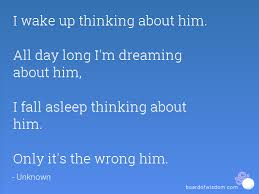 Dreaming Of Him Quotes Best Of I Wake Up Thinking About Him All Day Long I'm Dreaming About Him I