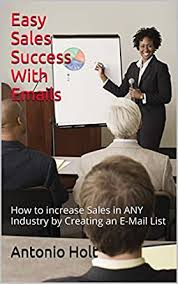 Easy Sales Success With Emails: How to increase Sales in ANY Industry by  Creating an E-Mail List eBook: Holt, Antonio: Amazon.in: Kindle Store