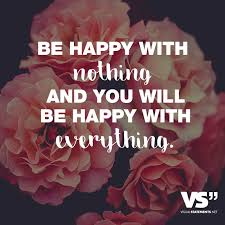 Be Happy With Nothing And You Will Be Happy With Everything Sweet