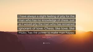 "Knowledge Is Power Quote New Siegbert Tarrasch Quote ""I Have Always A Slight Feeling Of Pity For"