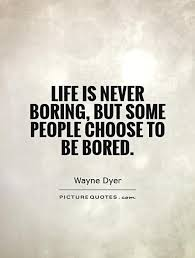 boring people quotes. bored quotes life is never boring,but some people choose boring