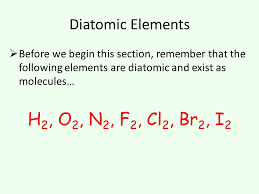 6 diatomic elements before we begin this section remember that the following elements are diatomic and exist as molecules h 2 o 2 n 2 f 2 cl 2