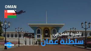 العمل في سلطنة عمان 2021 .. للراغبين في الهجرة الى عمان للعمل اليكم  التأشيرات المطلوبة في ذلك