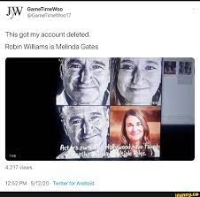 This got my account deleted. Robin Williams is Melinda Gates 12:52 PM  5/12/20 Twitter for Android - iFunny :)