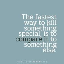 Compare Quotes The fastest way to kill something special is to compare it to 2