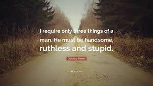 Dorothy Parker Quote I Require Only Three Things Of A Man He Must